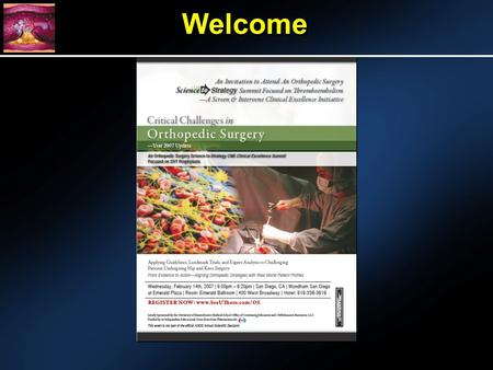 WelcomeWelcome. DVT Prophylaxis in Orthopaedic Surgery Symposium, American Academy of Orthopedic Surgeons, Annual Meeting, San Diego, California February.