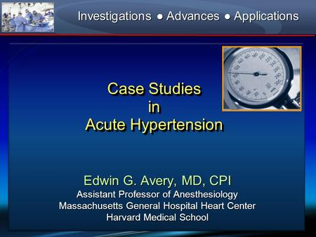 Case Studies in Acute Hypertension Edwin G. Avery, MD, CPI Assistant Professor of Anesthesiology Massachusetts General Hospital Heart Center Harvard Medical.