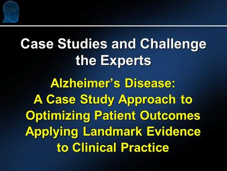 Alzheimers Disease: A Case Study Approach to Optimizing Patient Outcomes Applying Landmark Evidence to Clinical Practice Case Studies and Challenge the.