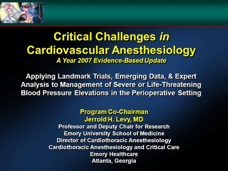 Critical Challenges in Cardiovascular Anesthesiology A Year 2007 Evidence-Based Update Applying Landmark Trials, Emerging Data, & Expert Analysis to Management.