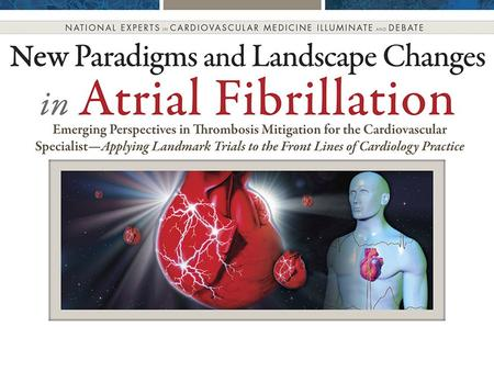 New Paradigms and Landscape Changes in Atrial Fibrillation Emerging Perspectives in Thrombosis Mitigation for the Cardiovascular SpecialistApplying Landmark.