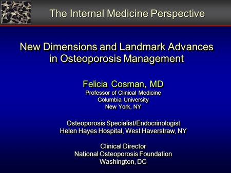 New Dimensions and Landmark Advances in Osteoporosis Management Felicia Cosman, MD Professor of Clinical Medicine Columbia University New York, NY Osteoporosis.