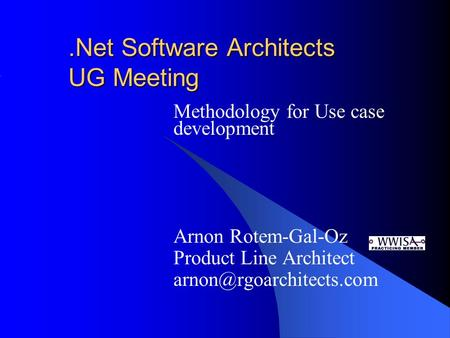 .Net Software Architects UG Meeting Methodology for Use case development Arnon Rotem-Gal-Oz Product Line Architect