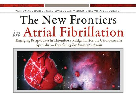 National Experts in Cardiovascular Medicine Illuminate and Debate Illuminate and Debate New Frontiers in Atrial Fibrillation Emerging Perspectives in.