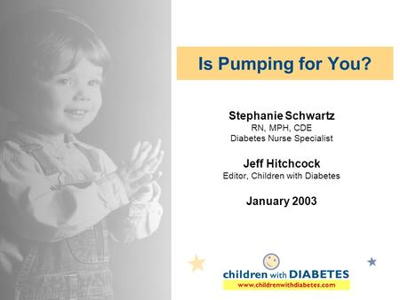 Www.childrenwithdiabetes.com Is Pumping for You? Stephanie Schwartz RN, MPH, CDE Diabetes Nurse Specialist Jeff Hitchcock Editor, Children with Diabetes.