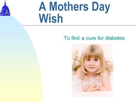 A Mothers Day Wish To find a cure for diabetes. Introduction 9% of the population has diabetes. That is 15.7 million people. $98.2 billion are spent every.