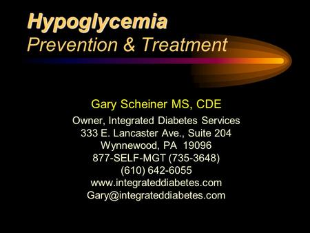 Hypoglycemia Hypoglycemia Prevention & Treatment Gary Scheiner MS, CDE Owner, Integrated Diabetes Services 333 E. Lancaster Ave., Suite 204 Wynnewood,