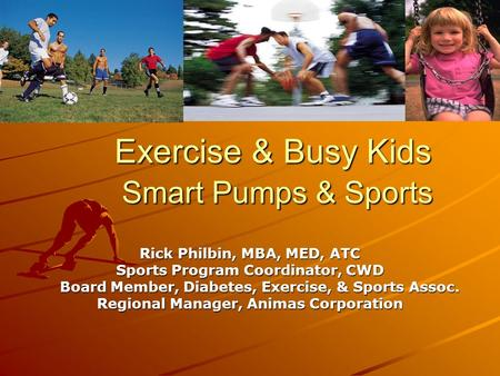 Exercise & Busy Kids Smart Pumps & Sports Rick Philbin, MBA, MED, ATC Sports Program Coordinator, CWD Board Member, Diabetes, Exercise, & Sports Assoc.