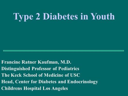 Francine Ratner Kaufman, M.D. Distinguished Professor of Pediatrics The Keck School of Medicine of USC Head, Center for Diabetes and Endocrinology Childrens.