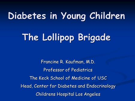 Diabetes in Young Children The Lollipop Brigade Francine R. Kaufman, M.D. Professor of Pediatrics The Keck School of Medicine of USC Head, Center for Diabetes.