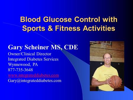 Blood Glucose Control with Sports & Fitness Activities Gary Scheiner MS, CDE Owner/Clinical Director Integrated Diabetes Services Wynnewood, PA 877-735-3648.