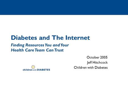 Diabetes and The Internet October 2005 Jeff Hitchcock Children with Diabetes Finding Resources You and Your Health Care Team Can Trust.