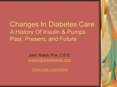 Changes In Diabetes Care A History Of Insulin & Pumps Past, Present, and Future John Walsh, P.A, C.D.E.  Online.