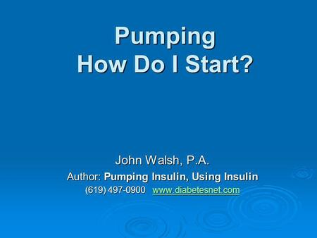 Pumping How Do I Start? John Walsh, P.A. Author: Pumping Insulin, Using Insulin (619) 497-0900 www.diabetesnet.com www.diabetesnet.com.