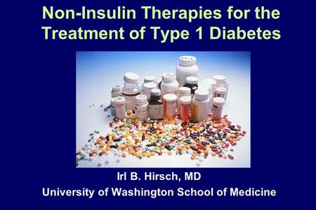 Non-Insulin Therapies for the Treatment of Type 1 Diabetes Irl B. Hirsch, MD University of Washington School of Medicine.