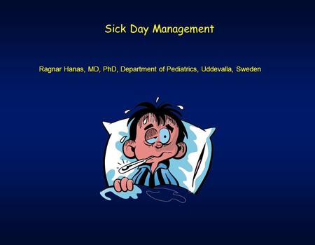 Sick Day Management Ragnar Hanas, MD, PhD, Department of Pediatrics, Uddevalla, Sweden.