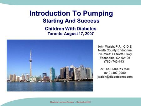 Healthcare Across Borders - September 2003 Introduction To Pumping Starting And Success John Walsh, P.A., C.D.E. North County Endocrine 700 West El Norte.