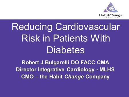 Reducing Cardiovascular Risk in Patients With Diabetes Robert J Bulgarelli DO FACC CMA Director Integrative Cardiology - MLHS CMO – the Habit Change Company.