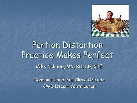 Portion Distortion Practice Makes Perfect Mike Schurig, MS, RD, LD, CDE Nemours Childrens Clinic Orlando CWD Dteam Contributor.