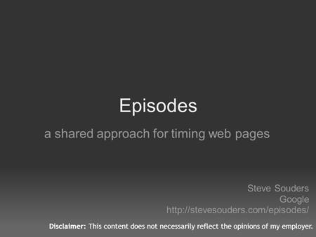 Episodes a shared approach for timing web pages Steve Souders Google  Disclaimer: This content does not necessarily reflect.