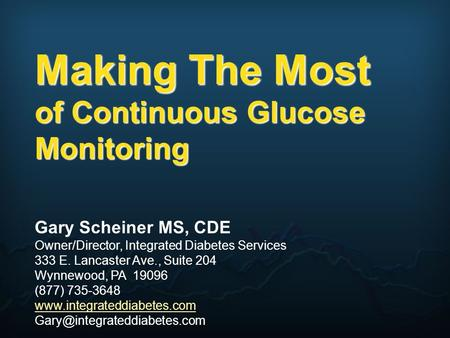 Making The Most of Continuous Glucose Monitoring Gary Scheiner MS, CDE Owner/Director, Integrated Diabetes Services 333 E. Lancaster Ave., Suite 204 Wynnewood,