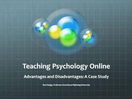 Teaching Psychology Online Advantages and Disadvantages: A Case Study Ken Stange, Professor Emeritus at Nipissing University.