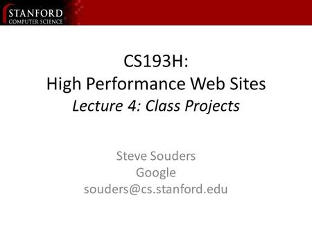 CS193H: High Performance Web Sites Lecture 4: Class Projects Steve Souders Google
