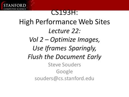 CS193H: High Performance Web Sites Lecture 22: Vol 2 – Optimize Images, Use Iframes Sparingly, Flush the Document Early Steve Souders Google