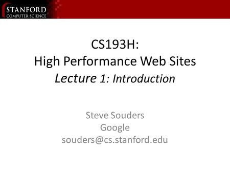 CS193H: High Performance Web Sites Lecture 1: Introduction Steve Souders Google