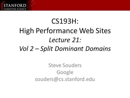 CS193H: High Performance Web Sites Lecture 21: Vol 2 – Split Dominant Domains Steve Souders Google