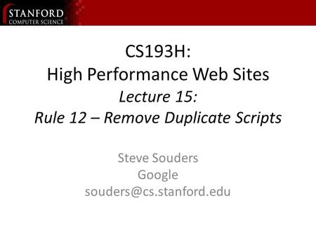 CS193H: High Performance Web Sites Lecture 15: Rule 12 – Remove Duplicate Scripts Steve Souders Google