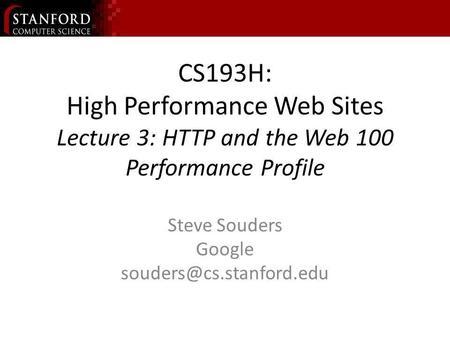 CS193H: High Performance Web Sites Lecture 3: HTTP and the Web 100 Performance Profile Steve Souders Google