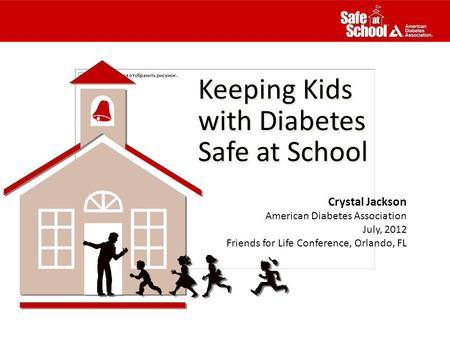 Keeping Kids with Diabetes Safe at School Keeping Kids with Diabetes Safe at School Crystal Jackson American Diabetes Association July, 2012 Friends for.