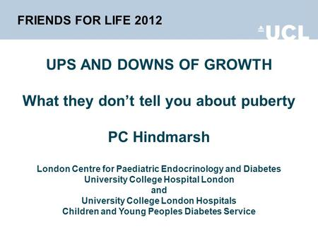 FRIENDS FOR LIFE 2012 UPS AND DOWNS OF GROWTH What they dont tell you about puberty PC Hindmarsh London Centre for Paediatric Endocrinology and Diabetes.