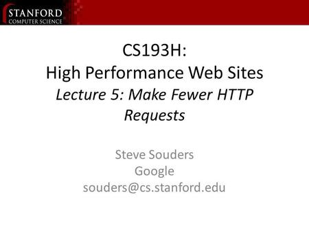 CS193H: High Performance Web Sites Lecture 5: Make Fewer HTTP Requests Steve Souders Google