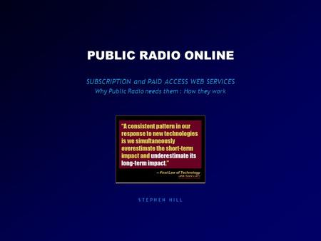 PUBLIC RADIO ONLINE SUBSCRIPTION and PAID ACCESS WEB SERVICES Why Public Radio needs them : How they work S T E P H E N H I L L.