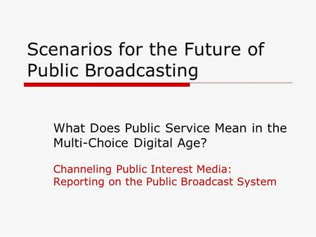 Scenarios for the Future of Public Broadcasting What Does Public Service Mean in the Multi-Choice Digital Age? Channeling Public Interest Media: Reporting.