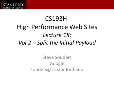 CS193H: High Performance Web Sites Lecture 18: Vol 2 – Split the Initial Payload Steve Souders Google