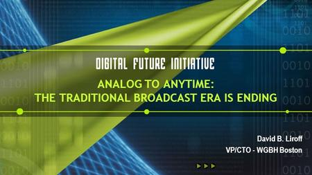 ANALOG TO ANYTIME: THE TRADITIONAL BROADCAST ERA IS ENDING David B. Liroff VP/CTO - WGBH Boston.