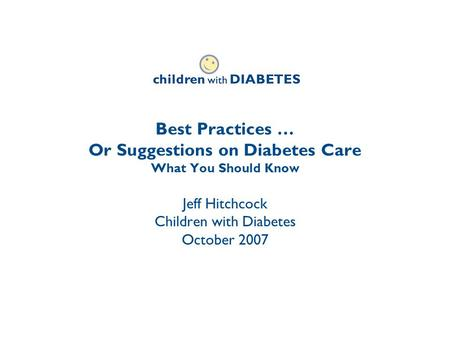 Best Practices … Or Suggestions on Diabetes Care What You Should Know Jeff Hitchcock Children with Diabetes October 2007.