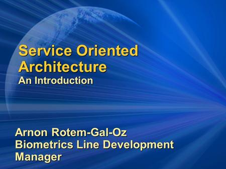 Service Oriented Architecture An Introduction Arnon Rotem-Gal-Oz Biometrics Line Development Manager.