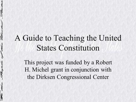 A Guide to Teaching the United States Constitution This project was funded by a Robert H. Michel grant in conjunction with the Dirksen Congressional Center.