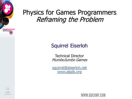 Physics for Games Programmers Reframing the Problem Squirrel Eiserloh Technical Director MumboJumbo Games