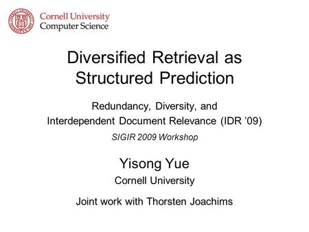 Diversified Retrieval as Structured Prediction Redundancy, Diversity, and Interdependent Document Relevance (IDR 09) SIGIR 2009 Workshop Yisong Yue Cornell.