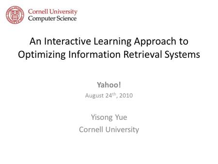 An Interactive Learning Approach to Optimizing Information Retrieval Systems Yahoo! August 24 th, 2010 Yisong Yue Cornell University.