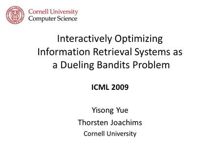 Interactively Optimizing Information Retrieval Systems as a Dueling Bandits Problem ICML 2009 Yisong Yue Thorsten Joachims Cornell University.