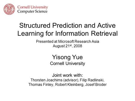 Structured Prediction and Active Learning for Information Retrieval Presented at Microsoft Research Asia August 21 st, 2008 Yisong Yue Cornell University.