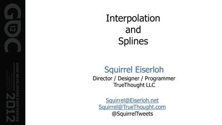 Interpolation and Splines Squirrel Eiserloh Director / Designer / Programmer TrueThought LLC  @SquirrelTweets.