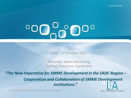 The New Imperative for SMME Development in the SADC Region – Cooperation and Collaboration of SMME Development Institutions. Date: 13 th October 2011 Presenter:
