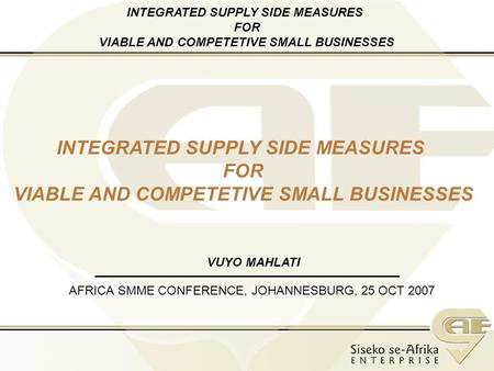 AFRICA SMME CONFERENCE, JOHANNESBURG, 25 OCT 2007 INTEGRATED SUPPLY SIDE MEASURES FOR VIABLE AND COMPETETIVE SMALL BUSINESSES VUYO MAHLATI INTEGRATED SUPPLY.